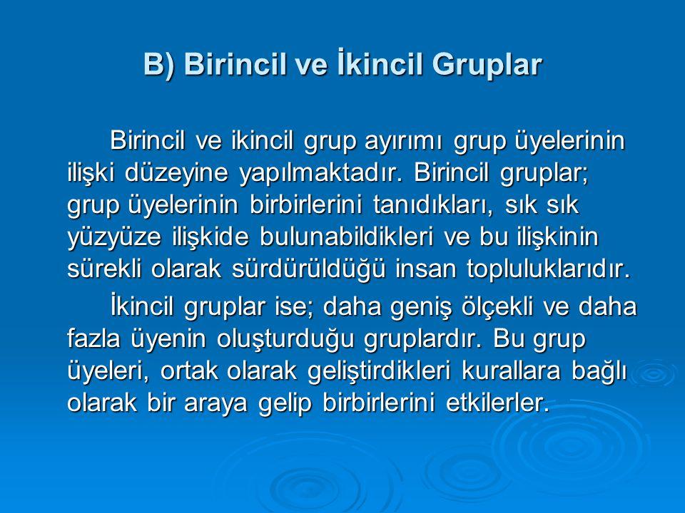B) Birincil ve İkincil Gruplar Birincil ve ikincil grup ayırımı grup üyelerinin ilişki düzeyine yapılmaktadır. Birincil gruplar; grup üyelerinin birbi