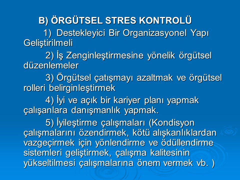 B) ÖRGÜTSEL STRES KONTROLÜ 1) Destekleyici Bir Organizasyonel Yapı Geliştirilmeli 1) Destekleyici Bir Organizasyonel Yapı Geliştirilmeli 2) İş Zenginl