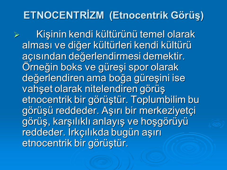 ETNOCENTRİZM (Etnocentrik Görüş)  Kişinin kendi kültürünü temel olarak alması ve diğer kültürleri kendi kültürü açısından değerlendirmesi demektir. Ö