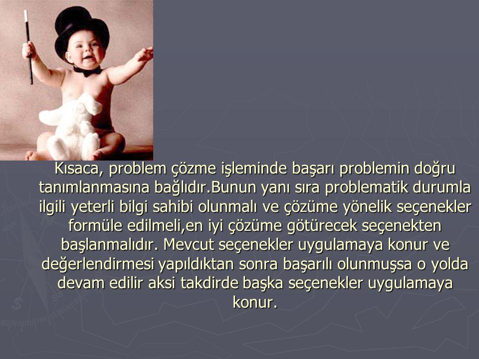 Kısaca, problem çözme işleminde başarı problemin doğru tanımlanmasına bağlıdır.Bunun yanı sıra problematik durumla ilgili yeterli bilgi sahibi olunmal