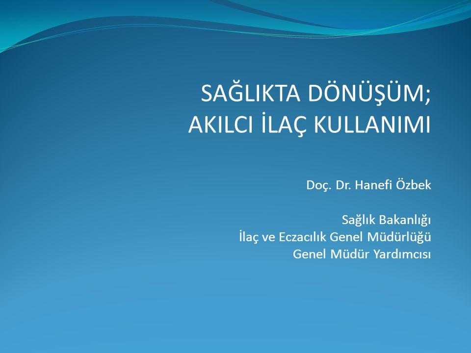 Doç. Dr. Hanefi Özbek Sağlık Bakanlığı İlaç ve Eczacılık Genel Müdürlüğü Genel Müdür Yardımcısı SAĞLIKTA DÖNÜŞÜM; AKILCI İLAÇ KULLANIMI