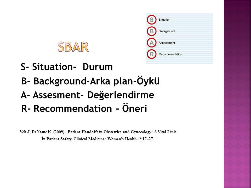 S- Situation- Durum B- Background-Arka plan-Öykü A- Assesment- Değerlendirme R- Recommendation - Öneri Yeh J, DeName K.