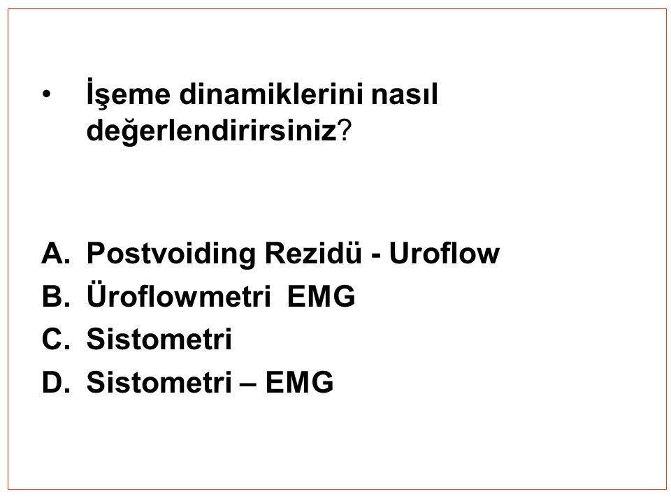 İşeme dinamiklerini nasıl değerlendirirsiniz? A.Postvoiding Rezidü - Uroflow B.Üroflowmetri EMG C.Sistometri D.Sistometri – EMG