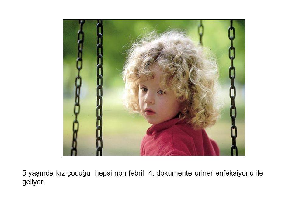 5 yaşında kız çocuğu hepsi non febril 4. dokümente üriner enfeksiyonu ile geliyor.