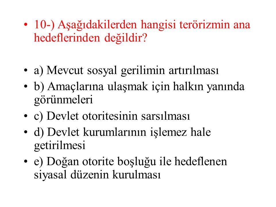 10-) Aşağıdakilerden hangisi terörizmin ana hedeflerinden değildir? a) Mevcut sosyal gerilimin artırılması b) Amaçlarına ulaşmak için halkın yanında g