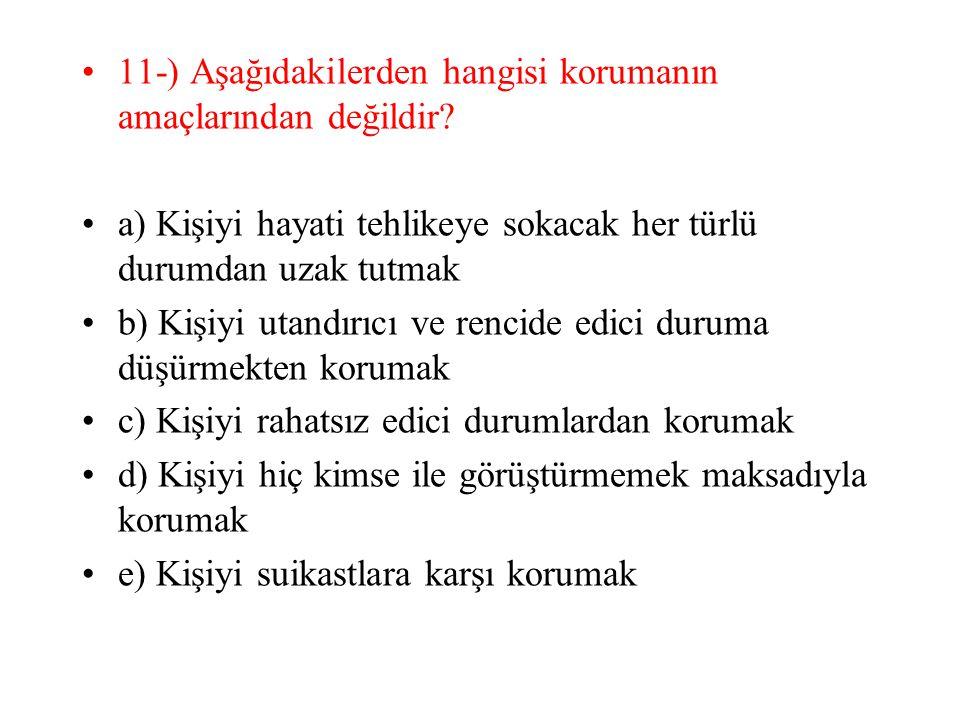 11-) Aşağıdakilerden hangisi korumanın amaçlarından değildir? a) Kişiyi hayati tehlikeye sokacak her türlü durumdan uzak tutmak b) Kişiyi utandırıcı v