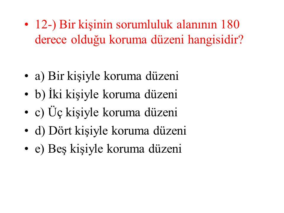 12-) Bir kişinin sorumluluk alanının 180 derece olduğu koruma düzeni hangisidir? a) Bir kişiyle koruma düzeni b) İki kişiyle koruma düzeni c) Üç kişiy
