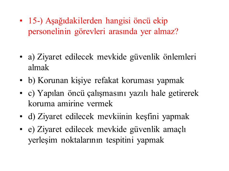 15-) Aşağıdakilerden hangisi öncü ekip personelinin görevleri arasında yer almaz? a) Ziyaret edilecek mevkide güvenlik önlemleri almak b) Korunan kişi
