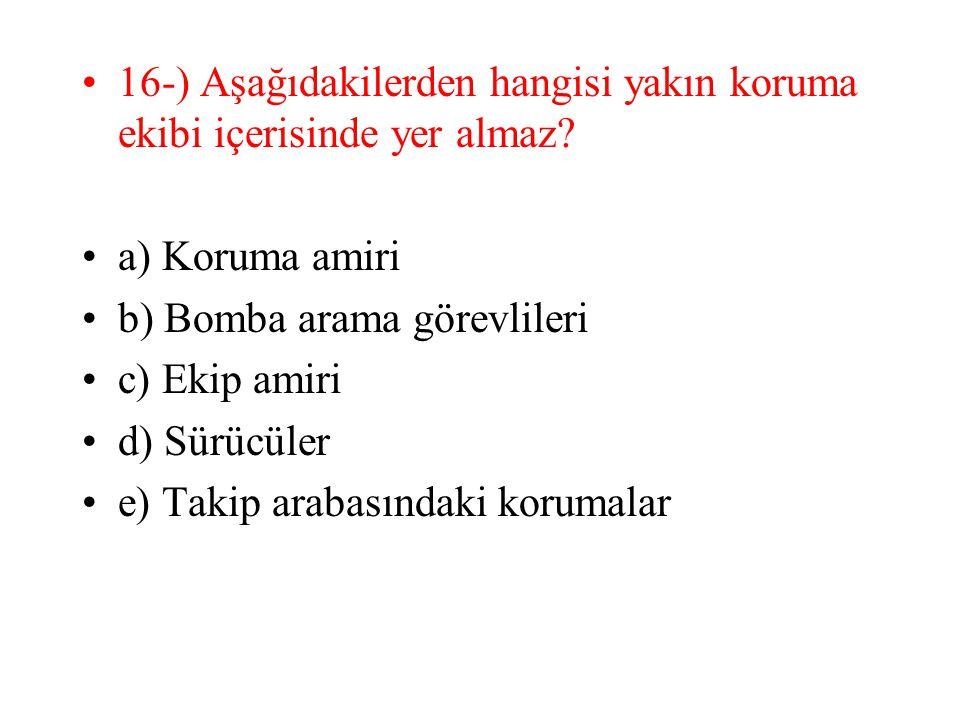 16-) Aşağıdakilerden hangisi yakın koruma ekibi içerisinde yer almaz? a) Koruma amiri b) Bomba arama görevlileri c) Ekip amiri d) Sürücüler e) Takip a