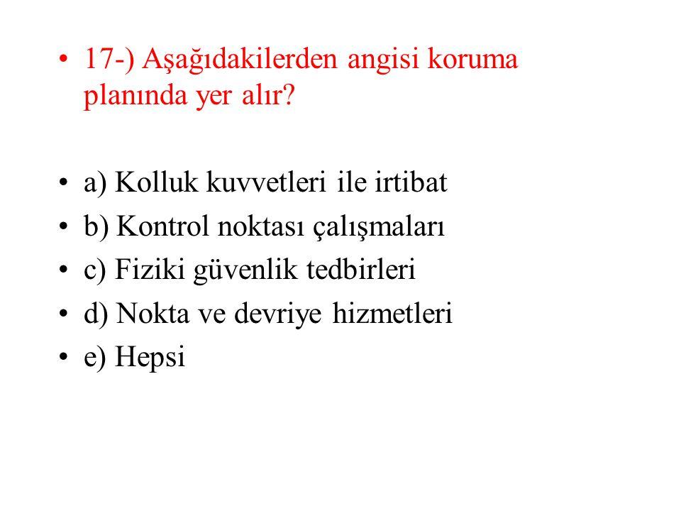 17-) Aşağıdakilerden angisi koruma planında yer alır? a) Kolluk kuvvetleri ile irtibat b) Kontrol noktası çalışmaları c) Fiziki güvenlik tedbirleri d)