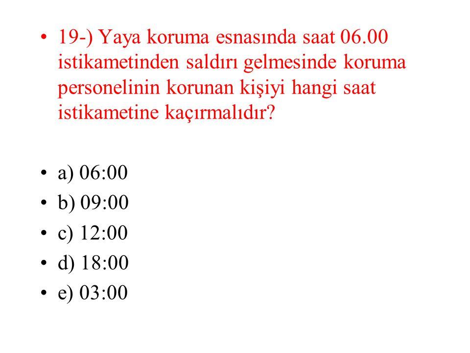 19-) Yaya koruma esnasında saat 06.00 istikametinden saldırı gelmesinde koruma personelinin korunan kişiyi hangi saat istikametine kaçırmalıdır? a) 06