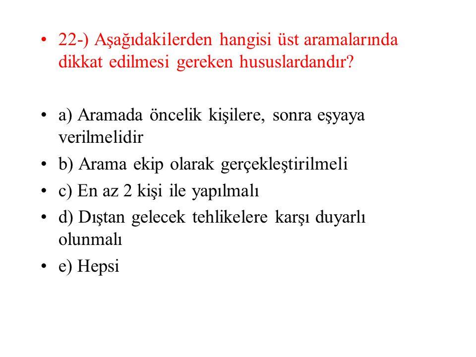 22-) Aşağıdakilerden hangisi üst aramalarında dikkat edilmesi gereken hususlardandır? a) Aramada öncelik kişilere, sonra eşyaya verilmelidir b) Arama