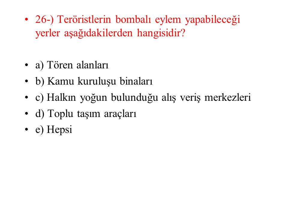 26-) Teröristlerin bombalı eylem yapabileceği yerler aşağıdakilerden hangisidir? a) Tören alanları b) Kamu kuruluşu binaları c) Halkın yoğun bulunduğu