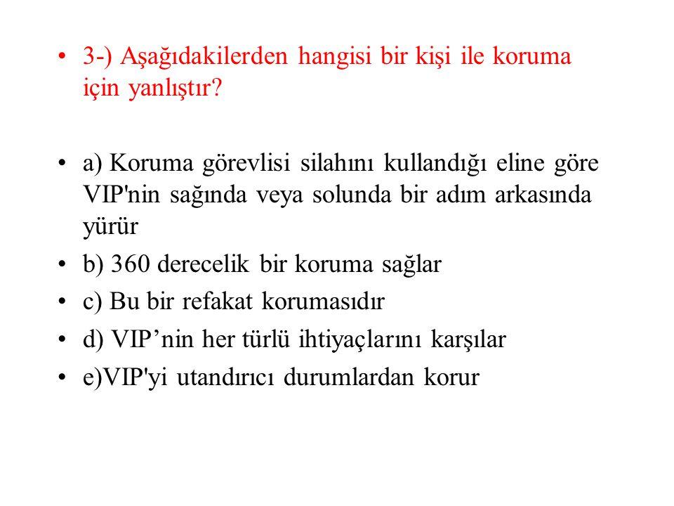 3-) Aşağıdakilerden hangisi bir kişi ile koruma için yanlıştır? a) Koruma görevlisi silahını kullandığı eline göre VIP'nin sağında veya solunda bir ad