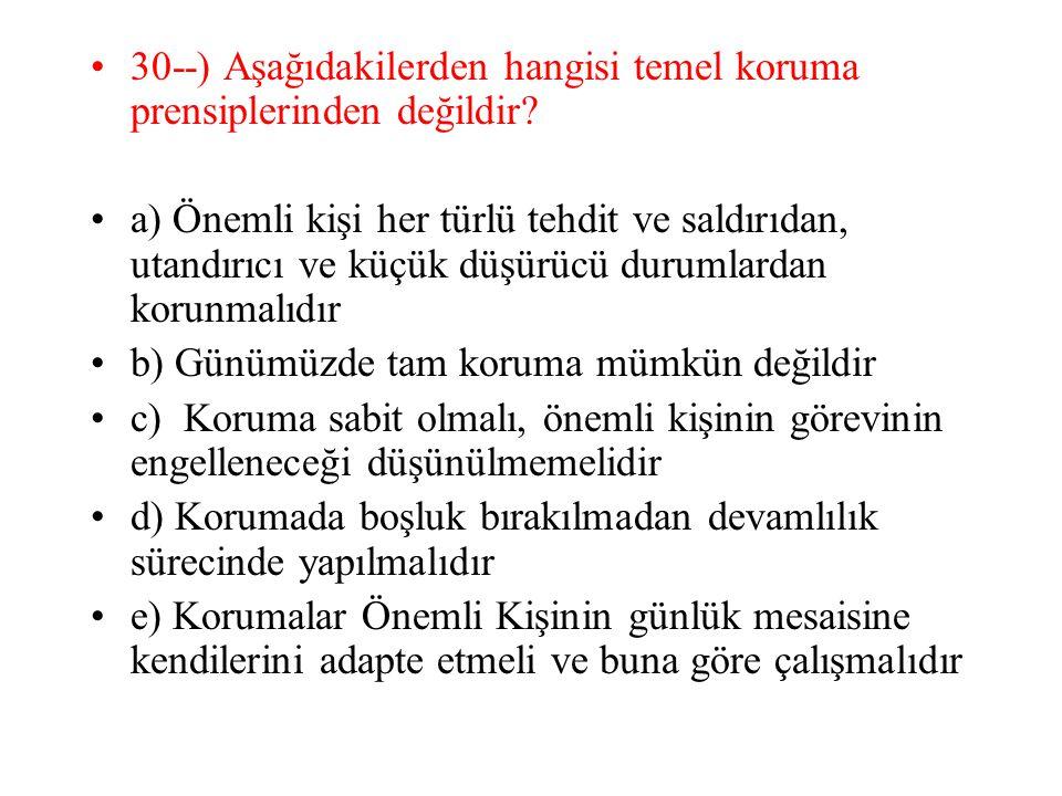 30--) Aşağıdakilerden hangisi temel koruma prensiplerinden değildir? a) Önemli kişi her türlü tehdit ve saldırıdan, utandırıcı ve küçük düşürücü durum
