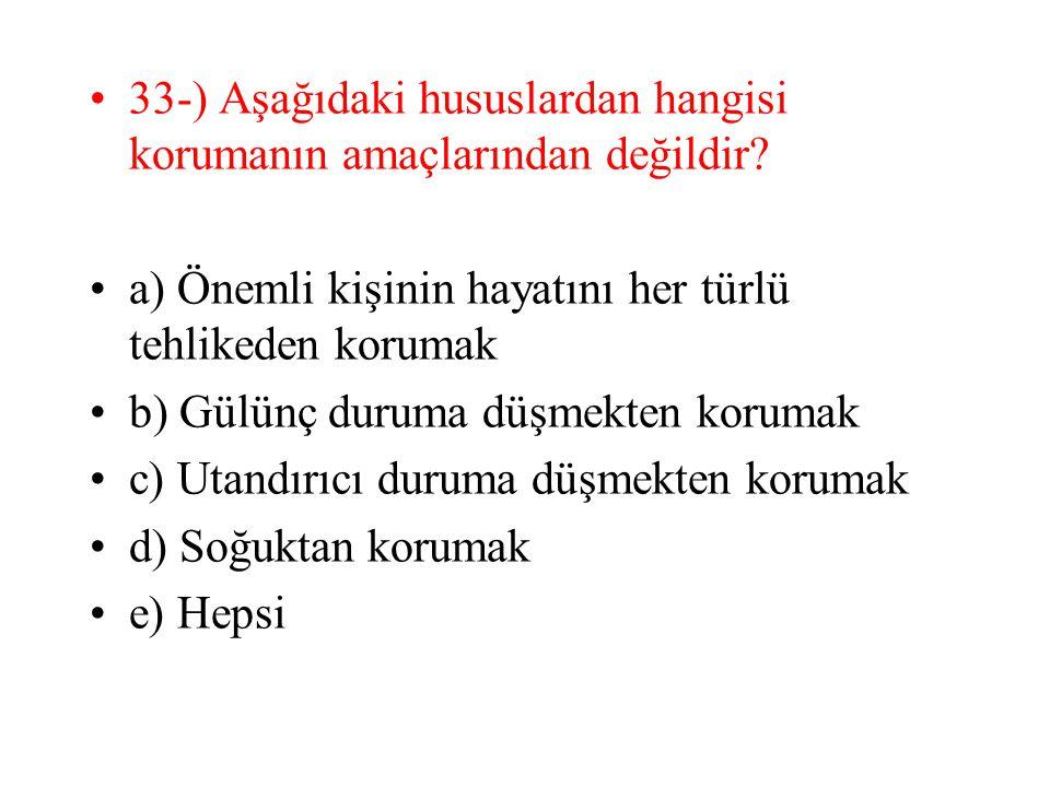 33-) Aşağıdaki hususlardan hangisi korumanın amaçlarından değildir? a) Önemli kişinin hayatını her türlü tehlikeden korumak b) Gülünç duruma düşmekten