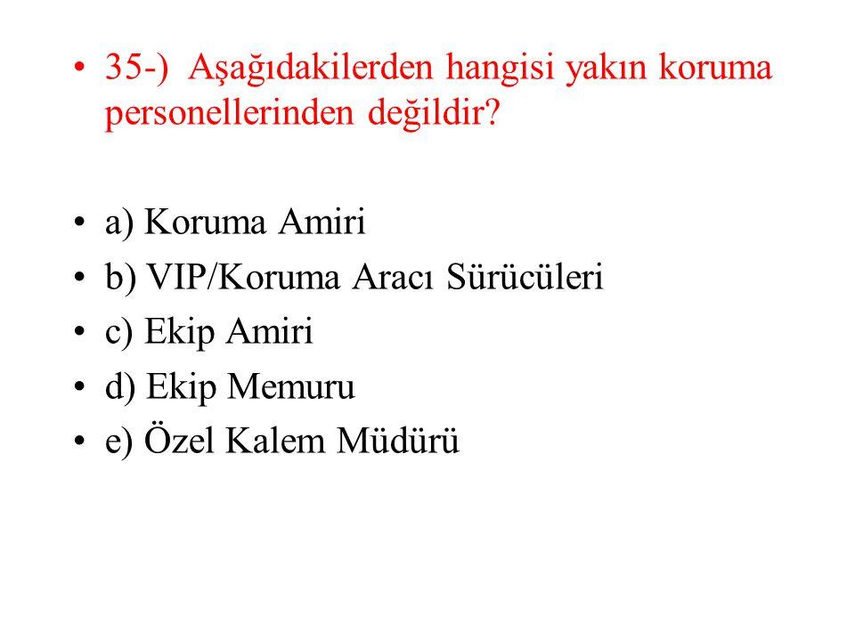 35-) Aşağıdakilerden hangisi yakın koruma personellerinden değildir? a) Koruma Amiri b) VIP/Koruma Aracı Sürücüleri c) Ekip Amiri d) Ekip Memuru e) Öz