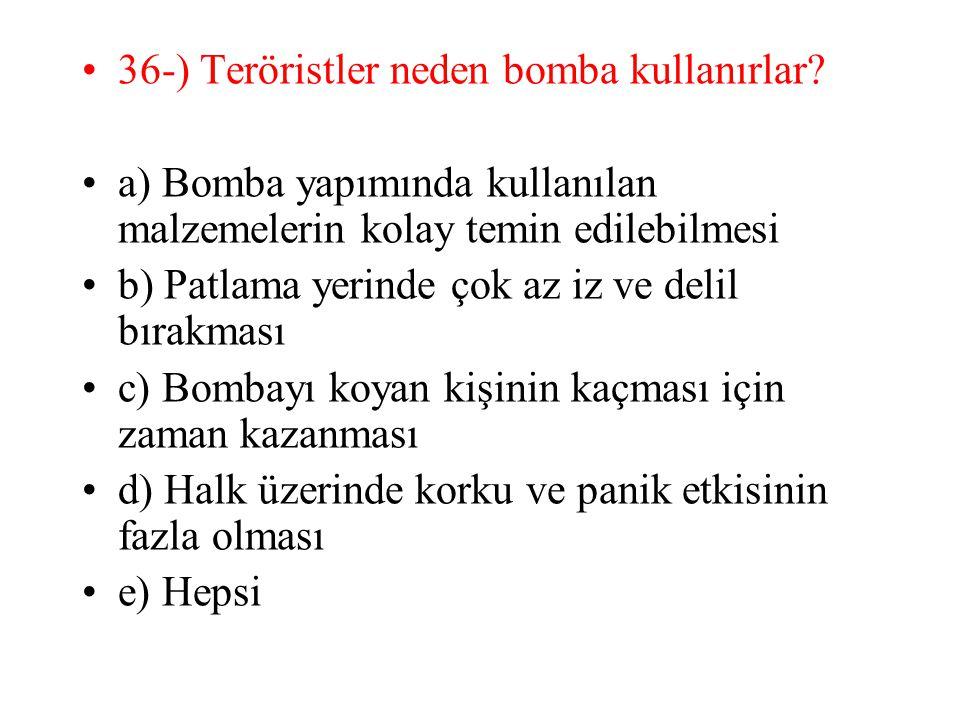 36-) Teröristler neden bomba kullanırlar? a) Bomba yapımında kullanılan malzemelerin kolay temin edilebilmesi b) Patlama yerinde çok az iz ve delil bı