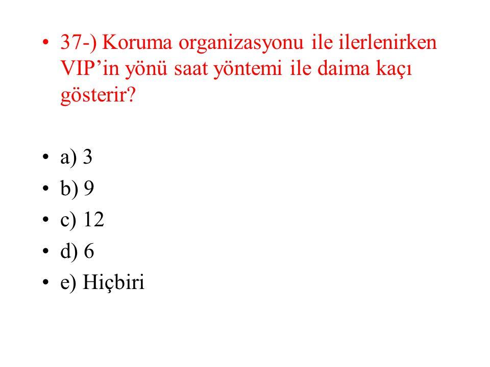 37-) Koruma organizasyonu ile ilerlenirken VIP'in yönü saat yöntemi ile daima kaçı gösterir? a) 3 b) 9 c) 12 d) 6 e) Hiçbiri