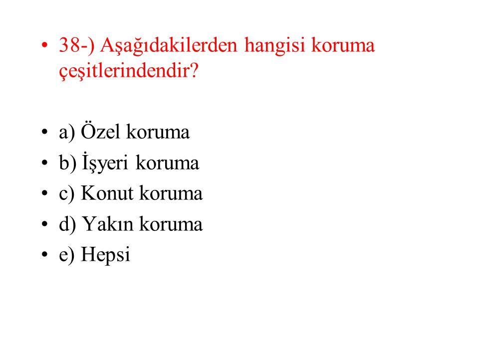 38-) Aşağıdakilerden hangisi koruma çeşitlerindendir? a) Özel koruma b) İşyeri koruma c) Konut koruma d) Yakın koruma e) Hepsi