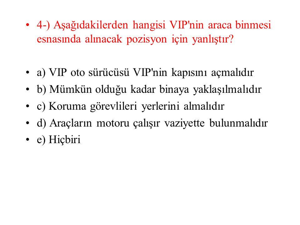 4-) Aşağıdakilerden hangisi VIP'nin araca binmesi esnasında alınacak pozisyon için yanlıştır? a) VIP oto sürücüsü VIP'nin kapısını açmalıdır b) Mümkün
