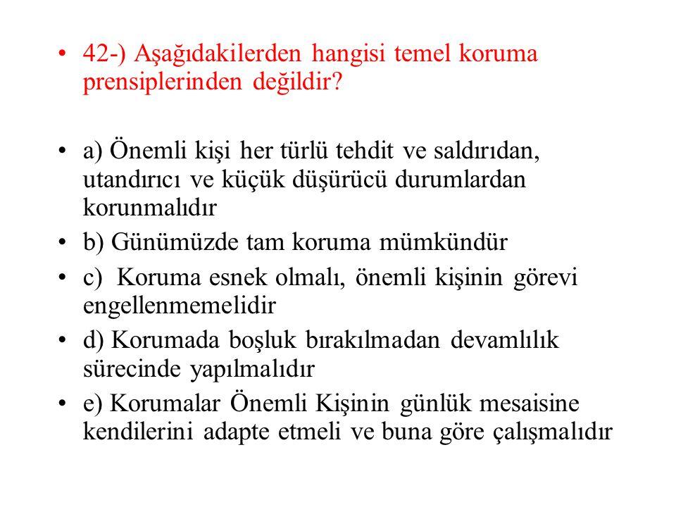 42-) Aşağıdakilerden hangisi temel koruma prensiplerinden değildir? a) Önemli kişi her türlü tehdit ve saldırıdan, utandırıcı ve küçük düşürücü duruml