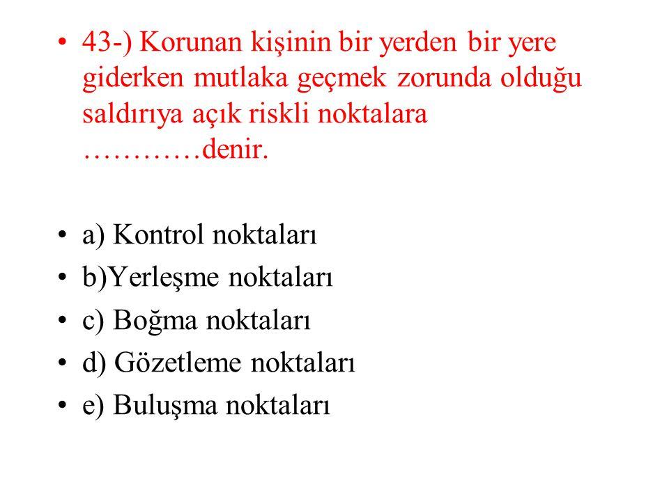 43-) Korunan kişinin bir yerden bir yere giderken mutlaka geçmek zorunda olduğu saldırıya açık riskli noktalara …………denir. a) Kontrol noktaları b)Yerl