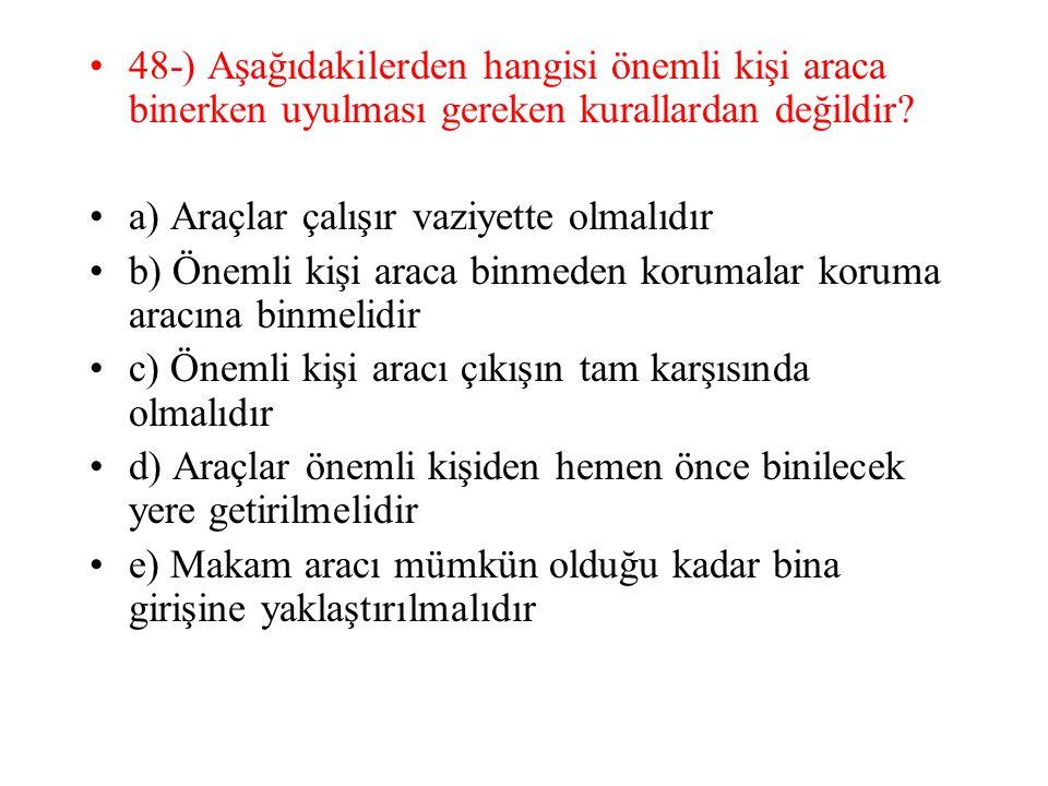 48-) Aşağıdakilerden hangisi önemli kişi araca binerken uyulması gereken kurallardan değildir? a) Araçlar çalışır vaziyette olmalıdır b) Önemli kişi a
