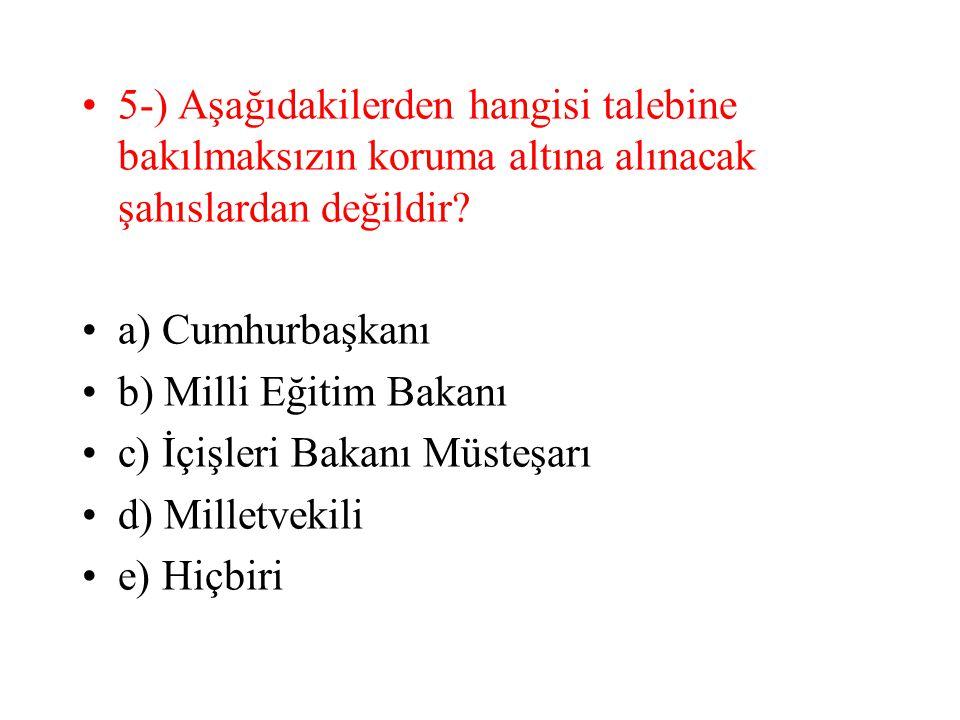 5-) Aşağıdakilerden hangisi talebine bakılmaksızın koruma altına alınacak şahıslardan değildir? a) Cumhurbaşkanı b) Milli Eğitim Bakanı c) İçişleri Ba