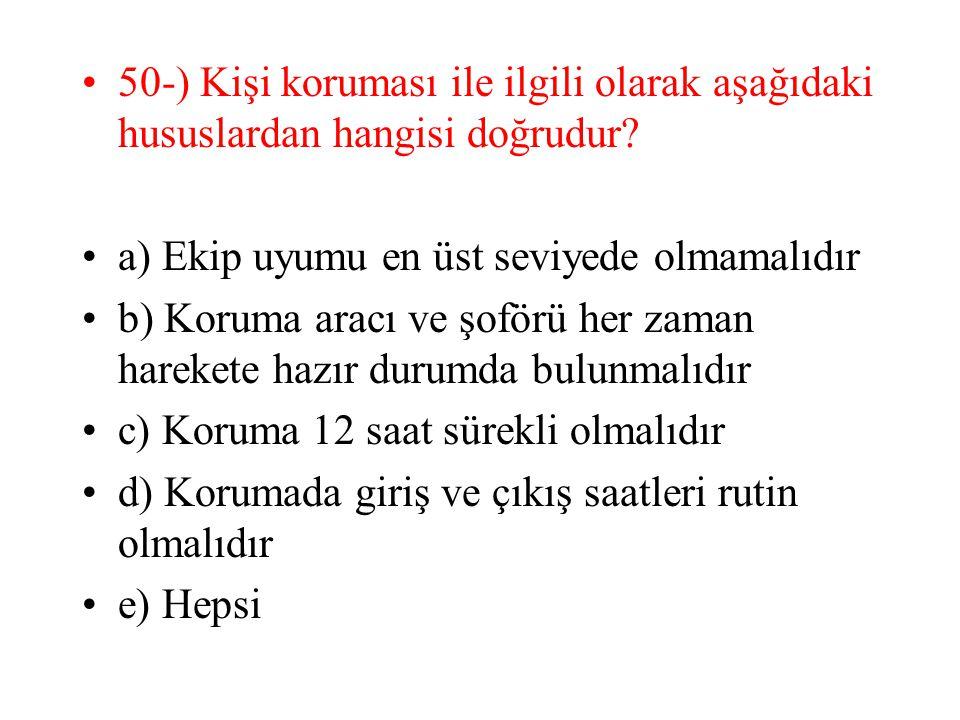 50-) Kişi koruması ile ilgili olarak aşağıdaki hususlardan hangisi doğrudur? a) Ekip uyumu en üst seviyede olmamalıdır b) Koruma aracı ve şoförü her z