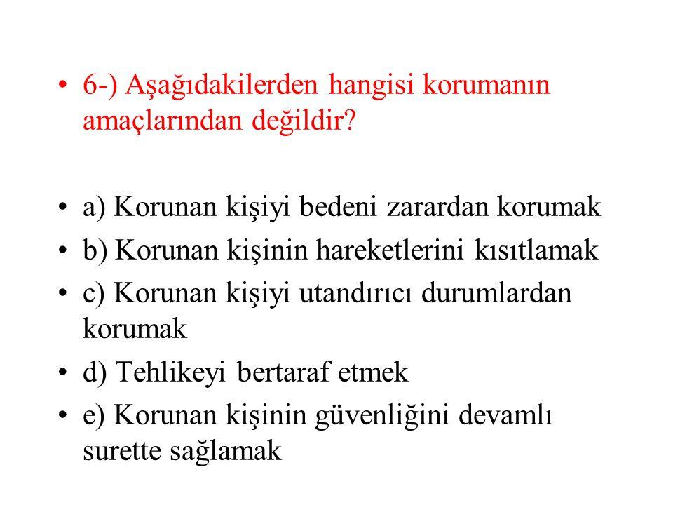 6-) Aşağıdakilerden hangisi korumanın amaçlarından değildir? a) Korunan kişiyi bedeni zarardan korumak b) Korunan kişinin hareketlerini kısıtlamak c)