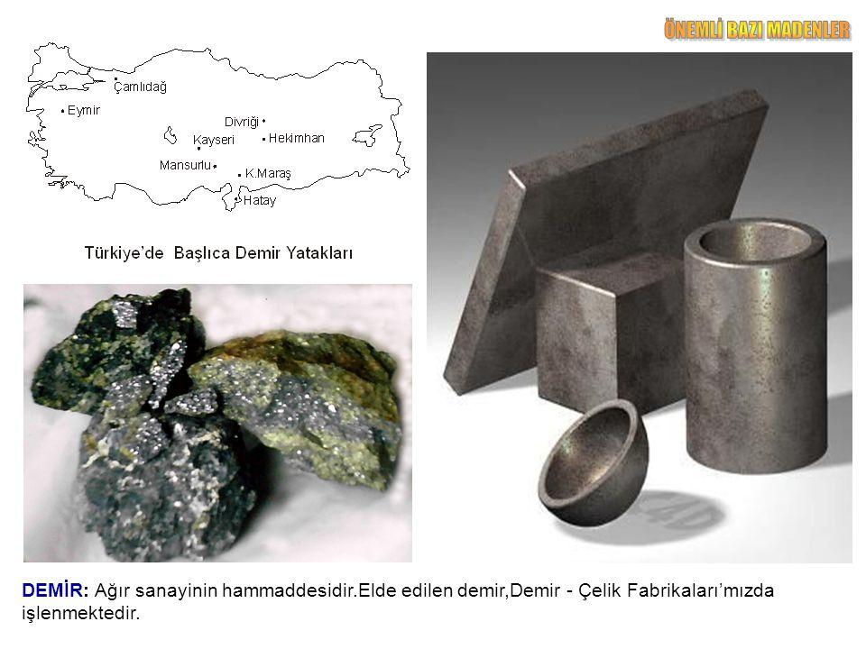 DEMİR: Ağır sanayinin hammaddesidir.Elde edilen demir,Demir - Çelik Fabrikaları'mızda işlenmektedir.