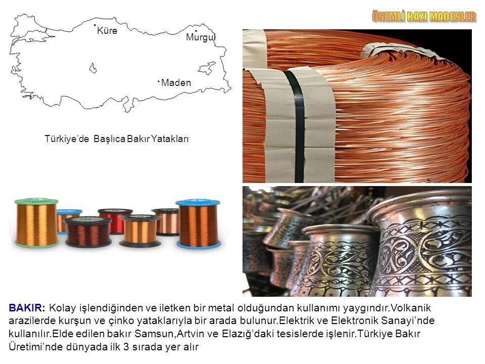 BAKIR: Kolay işlendiğinden ve iletken bir metal olduğundan kullanımı yaygındır.Volkanik arazilerde kurşun ve çinko yataklarıyla bir arada bulunur.Elektrik ve Elektronik Sanayi'nde kullanılır.Elde edilen bakır Samsun,Artvin ve Elazığ'daki tesislerde işlenir.Türkiye Bakır Üretimi'nde dünyada ilk 3 sırada yer alır Türkiye'de Başlıca Bakır Yatakları Küre Murgul Maden