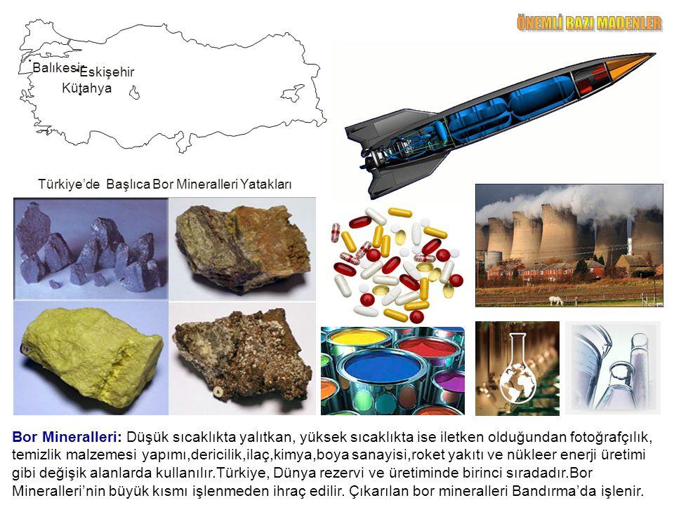 Bor Mineralleri: Düşük sıcaklıkta yalıtkan, yüksek sıcaklıkta ise iletken olduğundan fotoğrafçılık, temizlik malzemesi yapımı,dericilik,ilaç,kimya,boya sanayisi,roket yakıtı ve nükleer enerji üretimi gibi değişik alanlarda kullanılır.Türkiye, Dünya rezervi ve üretiminde birinci sıradadır.Bor Mineralleri'nin büyük kısmı işlenmeden ihraç edilir.