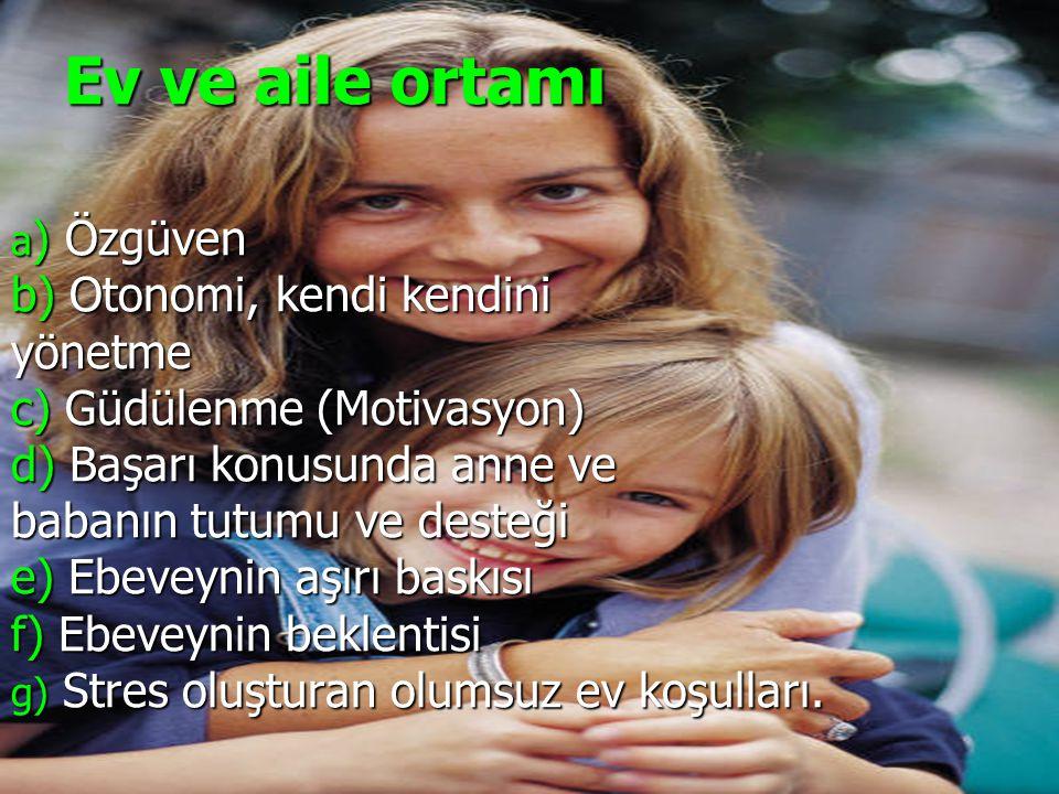 Ev ve aile ortamı a ) Özgüven b) Otonomi, kendi kendini yönetme c) Güdülenme (Motivasyon) d) Başarı konusunda anne ve babanın tutumu ve desteği e) Ebe