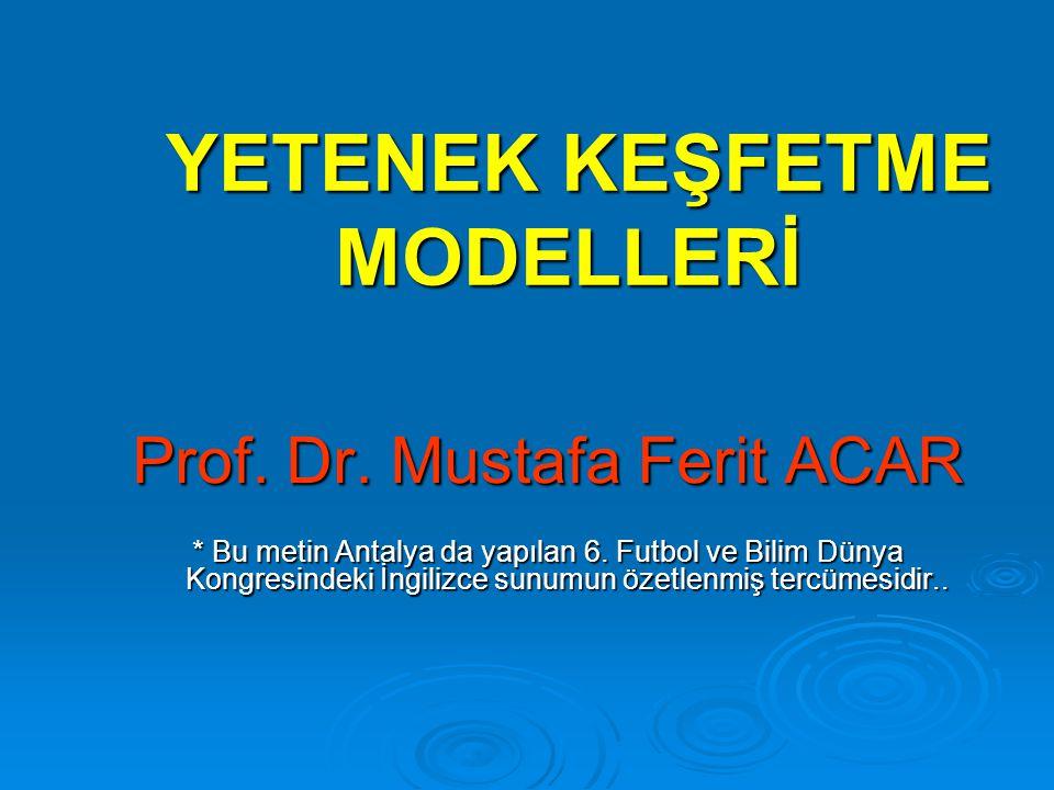 YETENEK KEŞFETME MODELLERİ YETENEK KEŞFETME MODELLERİ Prof. Dr. Mustafa Ferit ACAR * Bu metin Antalya da yapılan 6. Futbol ve Bilim Dünya Kongresindek