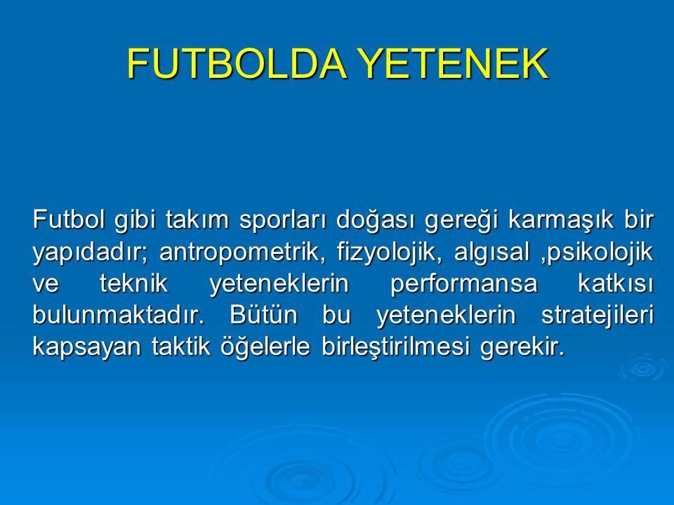 FUTBOLDA YETENEK Futbol gibi takım sporları doğası gereği karmaşık bir yapıdadır; antropometrik, fizyolojik, algısal,psikolojik ve teknik yeteneklerin