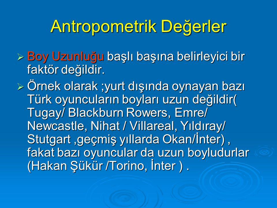 Antropometrik Değerler  Boy Uzunluğu başlı başına belirleyici bir faktör değildir.  Örnek olarak ;yurt dışında oynayan bazı Türk oyuncuların boyları