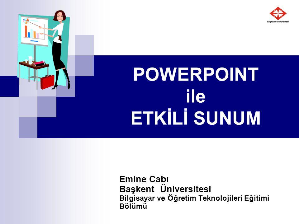 POWERPOINT ile ETKİLİ SUNUM Emine Cabı Başkent Üniversitesi Bilgisayar ve Öğretim Teknolojileri Eğitimi Bölümü
