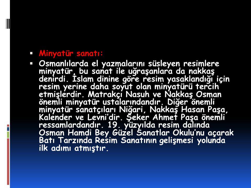  Minyatür sanatı:  Osmanlılarda el yazmalarını süsleyen resimlere minyatür, bu sanat ile uğraşanlara da nakkaş denirdi. İslam dinine göre resim yasa