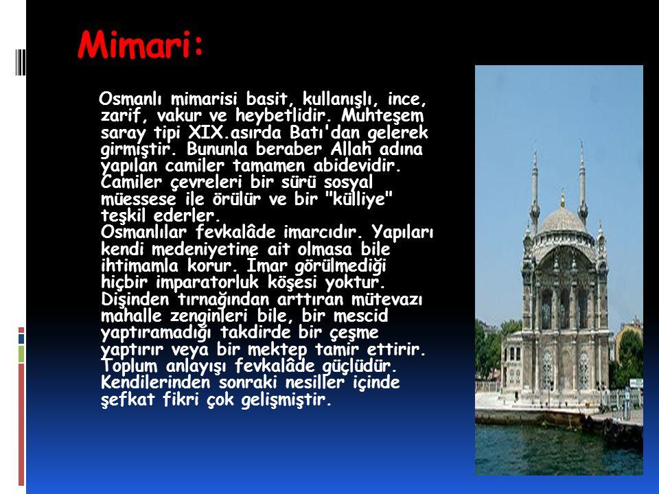 Mimari: Osmanlı mimarisi basit, kullanışlı, ince, zarif, vakur ve heybetlidir. Muhteşem saray tipi XIX.asırda Batı'dan gelerek girmiştir. Bununla bera