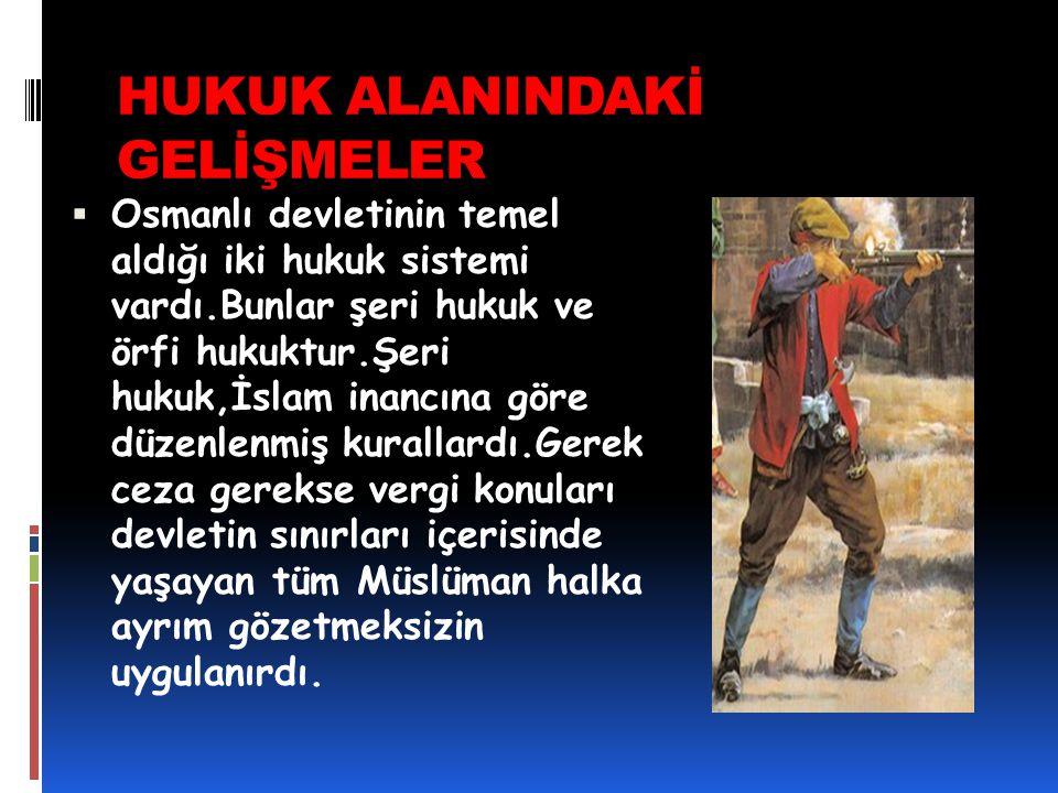 HUKUK ALANINDAKİ GELİŞMELER  Osmanlı devletinin temel aldığı iki hukuk sistemi vardı.Bunlar şeri hukuk ve örfi hukuktur.Şeri hukuk,İslam inancına gör