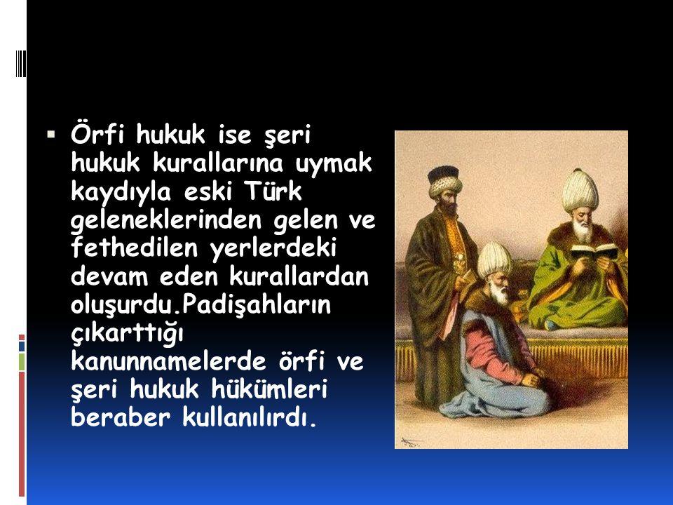  Örfi hukuk ise şeri hukuk kurallarına uymak kaydıyla eski Türk geleneklerinden gelen ve fethedilen yerlerdeki devam eden kurallardan oluşurdu.Padişa