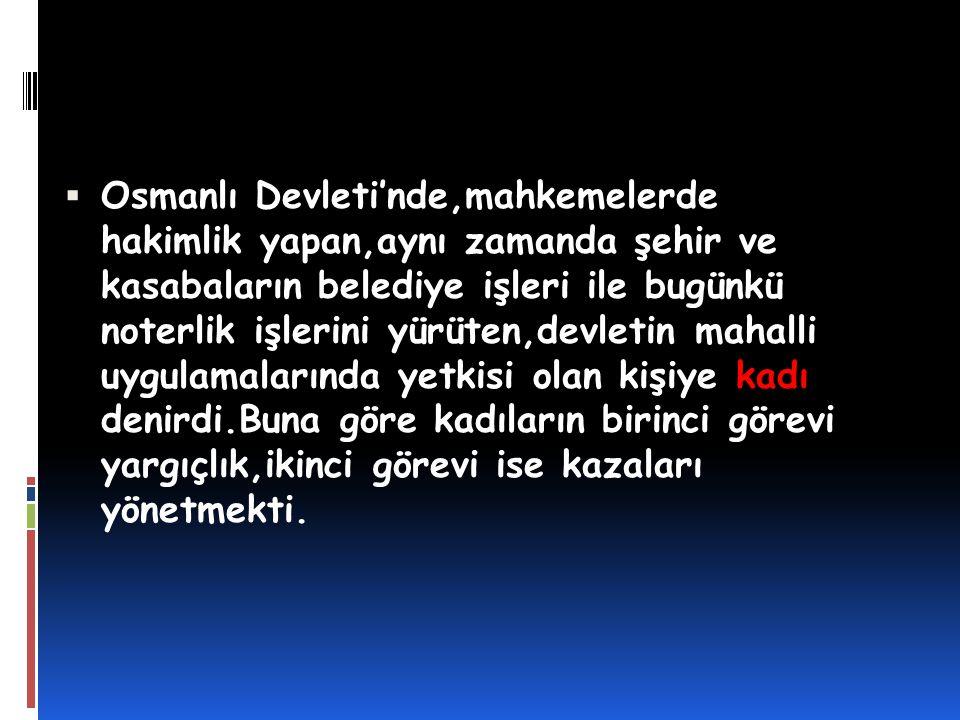  Osmanlı Devleti'nde,mahkemelerde hakimlik yapan,aynı zamanda şehir ve kasabaların belediye işleri ile bugünkü noterlik işlerini yürüten,devletin mah