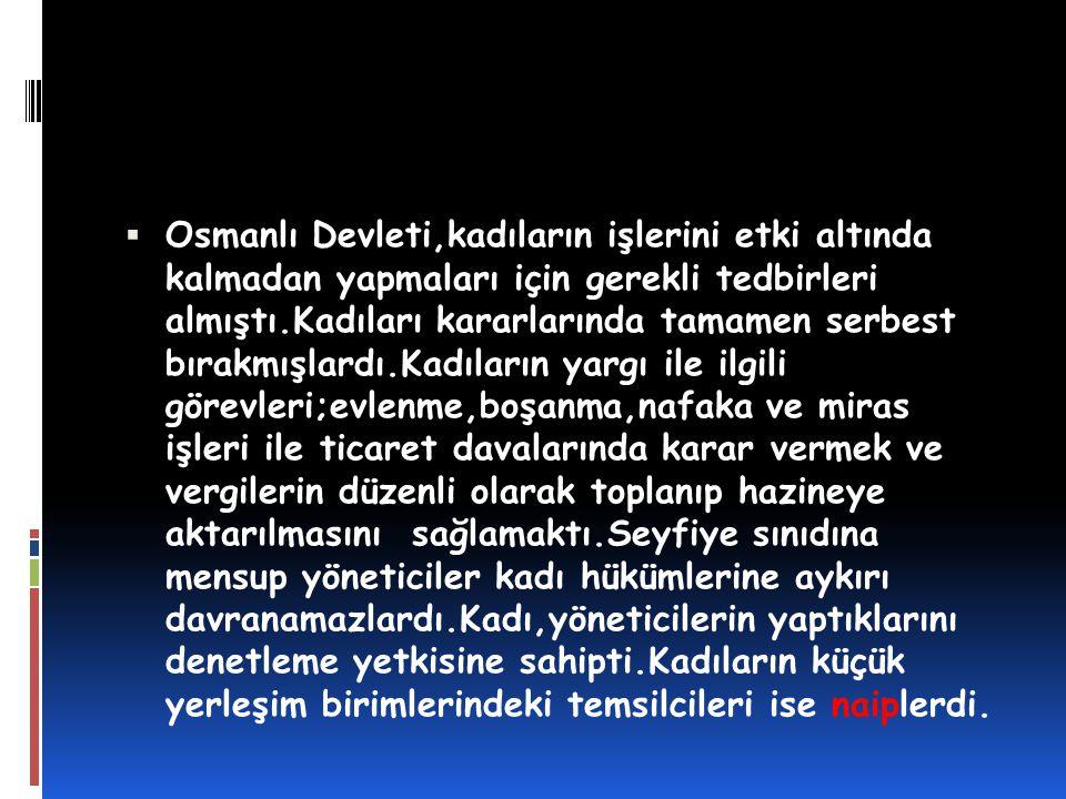  Osmanlı Devleti,kadıların işlerini etki altında kalmadan yapmaları için gerekli tedbirleri almıştı.Kadıları kararlarında tamamen serbest bırakmışlar