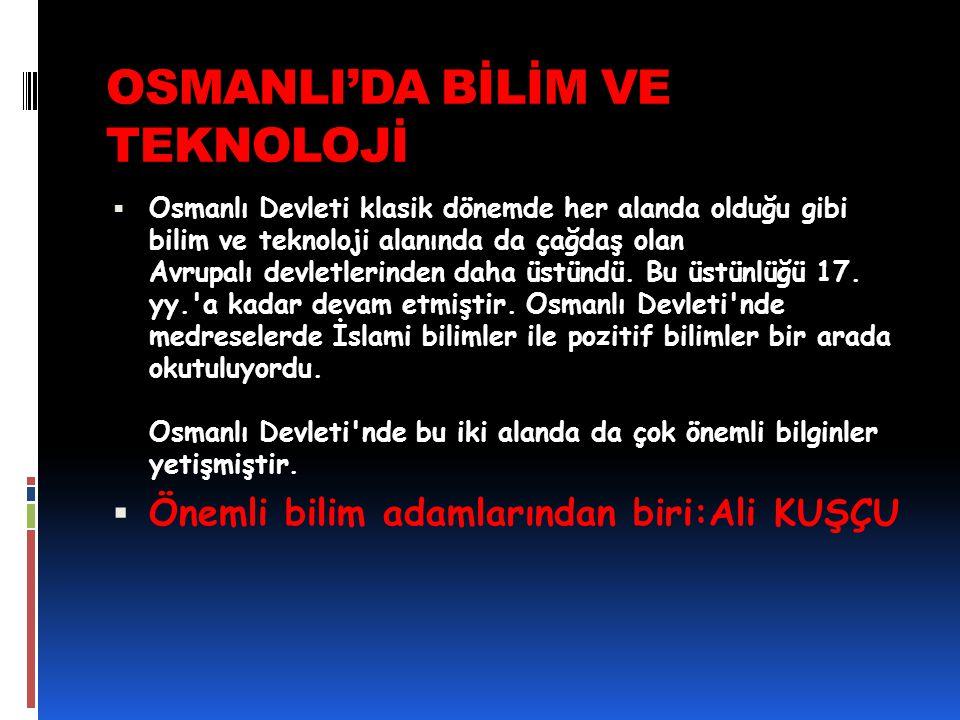 OSMANLI'DA BİLİM VE TEKNOLOJİ  Osmanlı Devleti klasik dönemde her alanda olduğu gibi bilim ve teknoloji alanında da çağdaş olan Avrupalı devletlerind