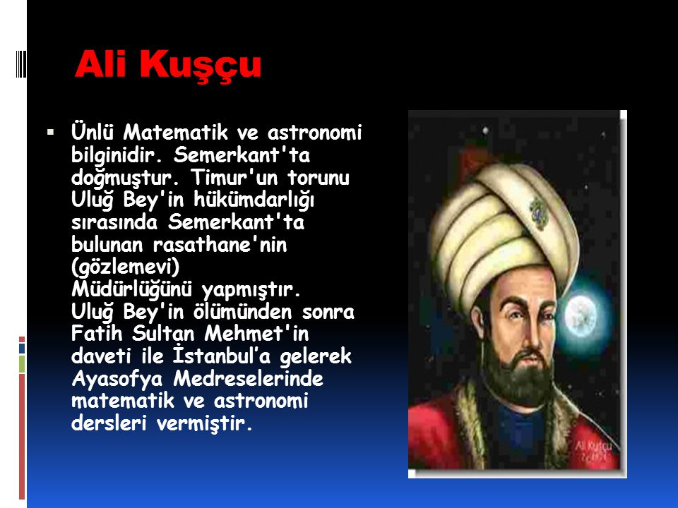 Ali Kuşçu  Ünlü Matematik ve astronomi bilginidir. Semerkant'ta doğmuştur. Timur'un torunu Uluğ Bey'in hükümdarlığı sırasında Semerkant'ta bulunan ra