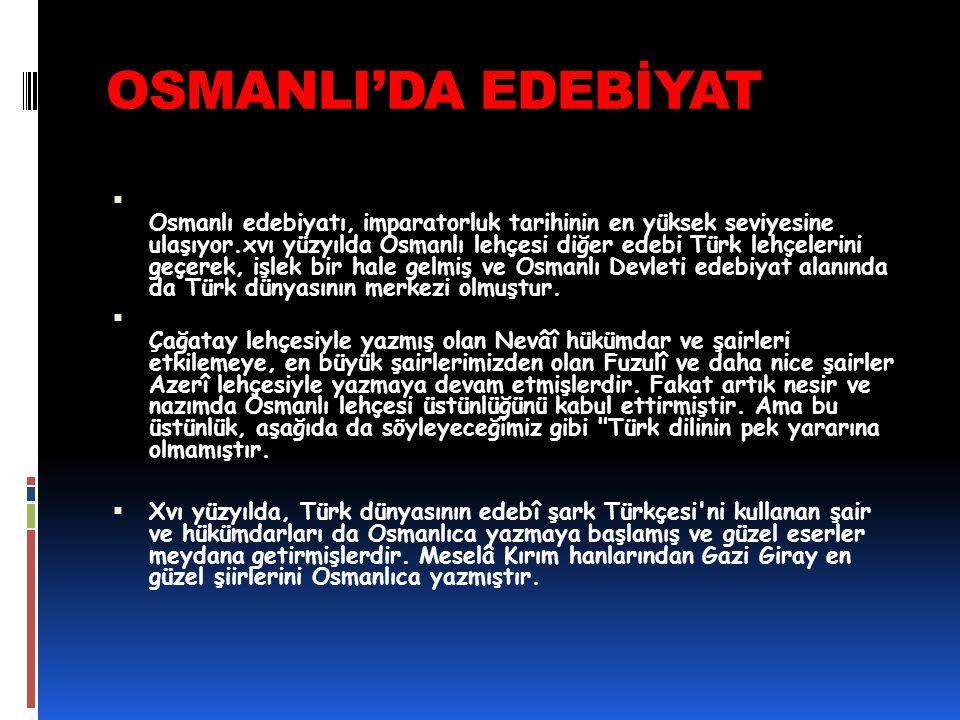 OSMANLI'DA EDEBİYAT  Osmanlı edebiyatı, imparatorluk tarihinin en yüksek seviyesine ulaşıyor.xvı yüzyılda Osmanlı lehçesi diğer edebi Türk lehçelerin