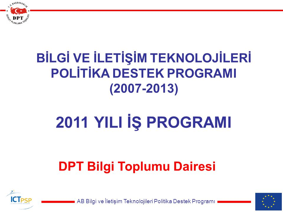 AB Bilgi ve İletişim Teknolojileri Politika Destek Programı BİLGİ VE İLETİŞİM TEKNOLOJİLERİ POLİTİKA DESTEK PROGRAMI (2007-2013) 2011 YILI İŞ PROGRAMI DPT Bilgi Toplumu Dairesi
