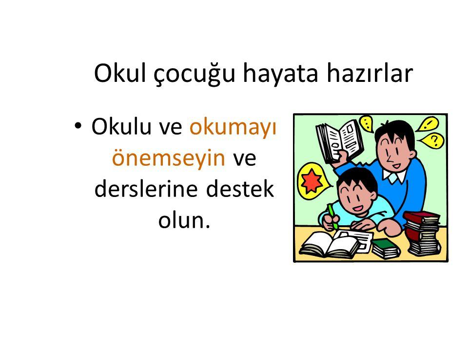 Okul çocuğu hayata hazırlar Okulu ve okumayı önemseyin ve derslerine destek olun.